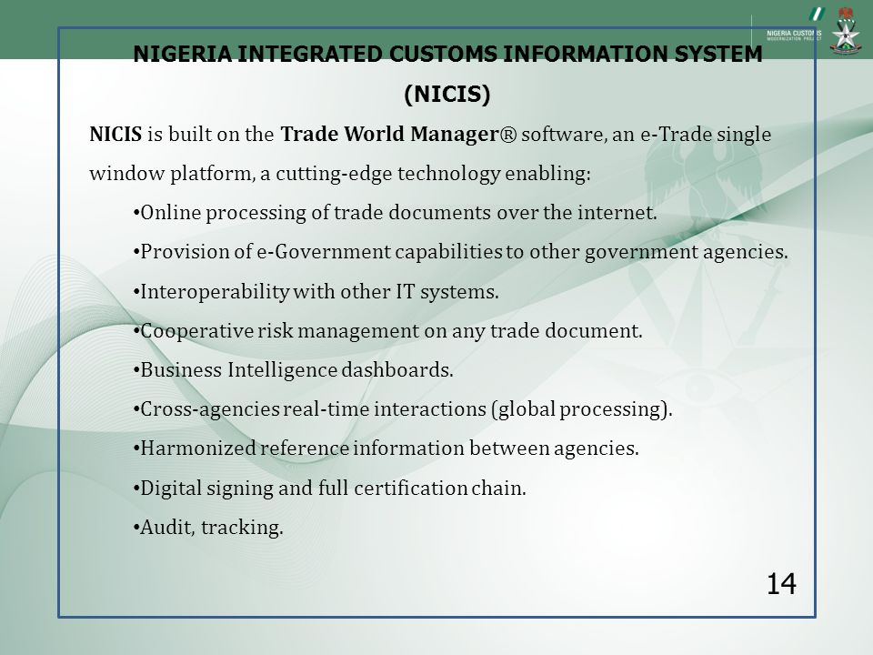 NIGERIA INTEGRATED CUSTOMS INFORMATION SYSTEM (NICIS) NICIS is built on the Trade World Manager® software, an e-Trade single window platform, a cuttin