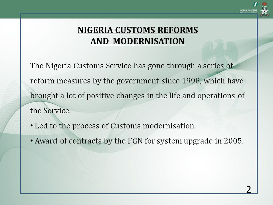 NIGERIA CUSTOMS REFORMS AND MODERNISATION The Nigeria Customs Service has gone through a series of reform measures by the government since 1998, which