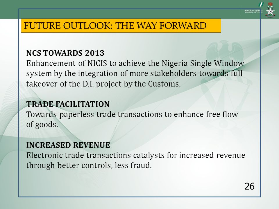 FUTURE OUTLOOK: THE WAY FORWARD NCS TOWARDS 2013 Enhancement of NICIS to achieve the Nigeria Single Window system by the integration of more stakehold