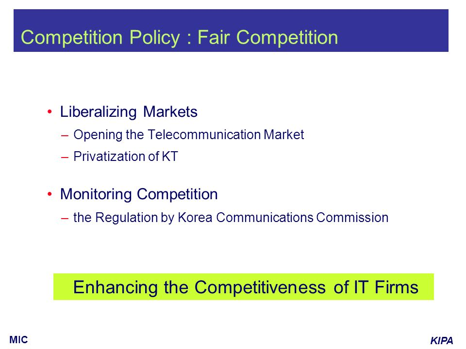 KIPA MIC Competition Policy : Fair Competition Liberalizing Markets – Opening the Telecommunication Market – Privatization of KT Monitoring Competition – the Regulation by Korea Communications Commission Enhancing the Competitiveness of IT Firms