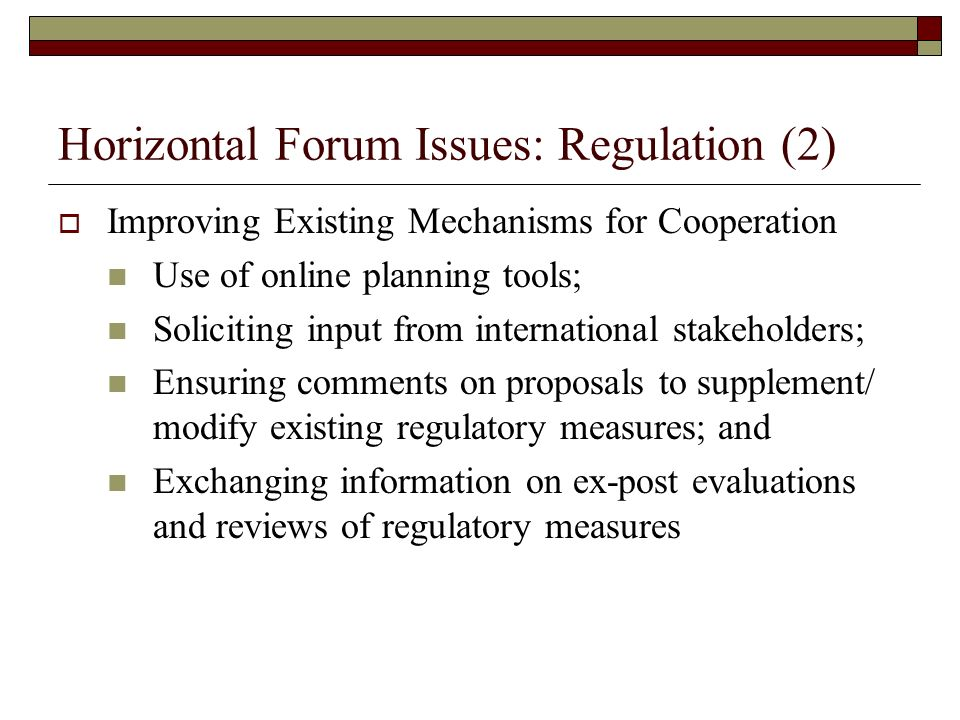 Horizontal Forum Issues: Regulation (2) Improving Existing Mechanisms for Cooperation Use of online planning tools; Soliciting input from international stakeholders; Ensuring comments on proposals to supplement/ modify existing regulatory measures; and Exchanging information on ex-post evaluations and reviews of regulatory measures