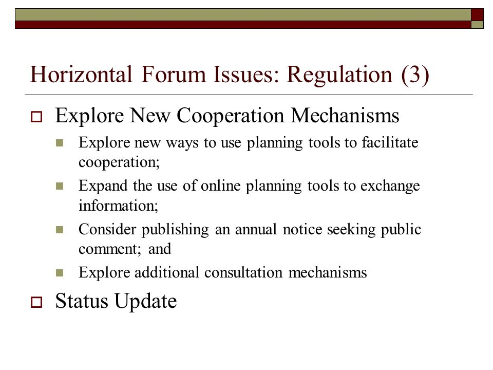 Horizontal Forum Issues: Regulation (3) Explore New Cooperation Mechanisms Explore new ways to use planning tools to facilitate cooperation; Expand the use of online planning tools to exchange information; Consider publishing an annual notice seeking public comment; and Explore additional consultation mechanisms Status Update
