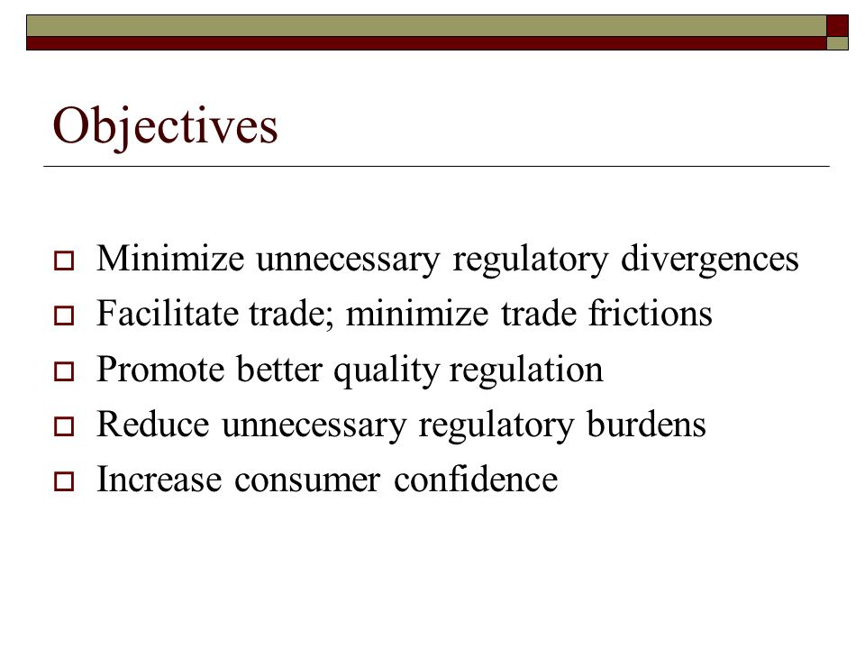 Objectives Minimize unnecessary regulatory divergences Facilitate trade; minimize trade frictions Promote better quality regulation Reduce unnecessary regulatory burdens Increase consumer confidence