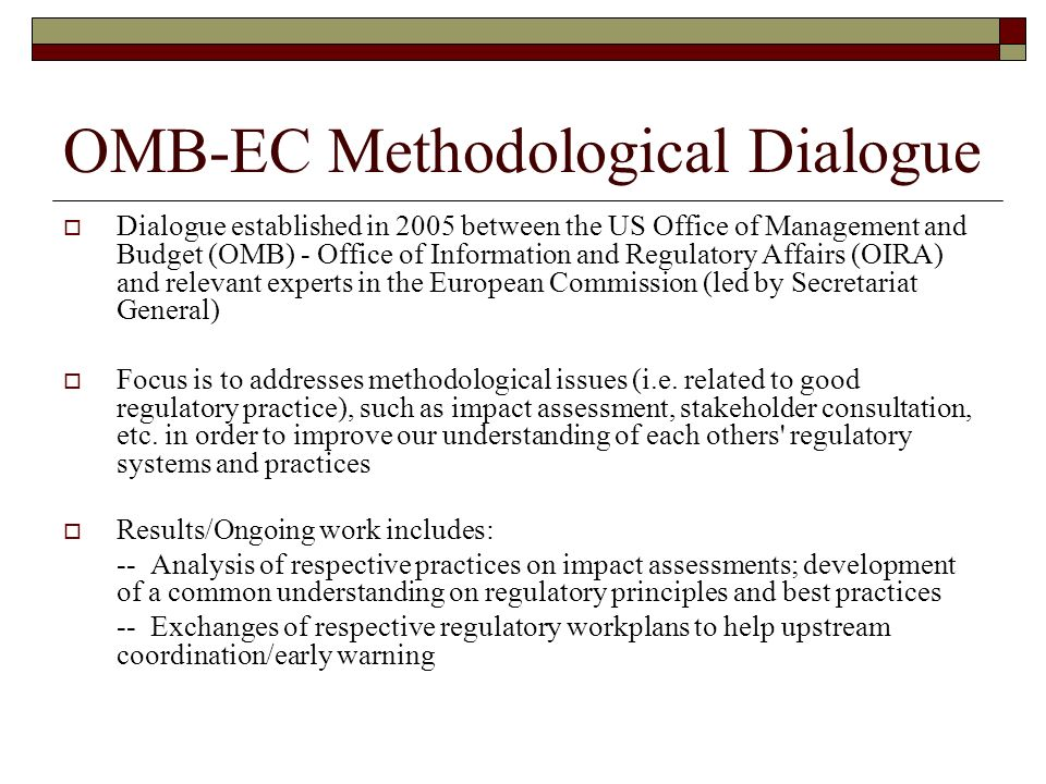 OMB-EC Methodological Dialogue Dialogue established in 2005 between the US Office of Management and Budget (OMB) - Office of Information and Regulatory Affairs (OIRA) and relevant experts in the European Commission (led by Secretariat General) Focus is to addresses methodological issues (i.e.