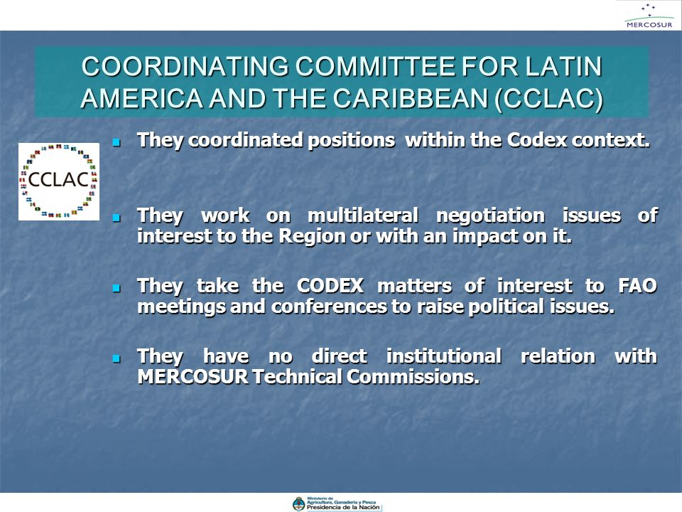 COORDINATING COMMITTEE FOR LATIN AMERICA AND THE CARIBBEAN (CCLAC) They coordinated positions within the Codex context. They coordinated positions wit