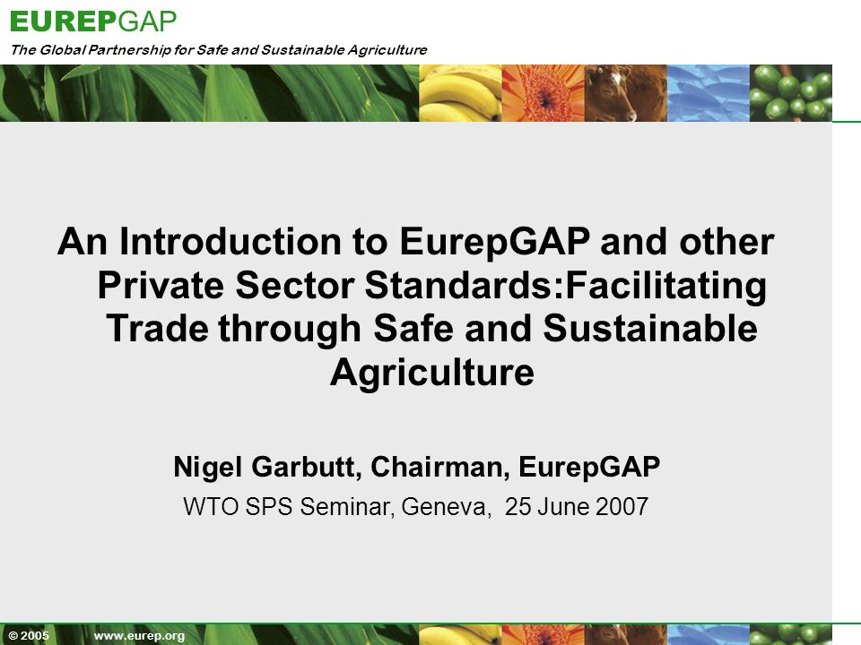 The Global Partnership for Safe and Sustainable Agriculture EUREP GAP © 2005 www.eurep.org Todays Presentation 1.Overview EurepGAP 2.Standard Scope,Development and Consultation process 3.Global Standard, Local Implementation 4.Equivalence and Benchmarking 5.Public Private Partnerships 6.Catalyst for Poverty Reduction : Smallholder Ambassador