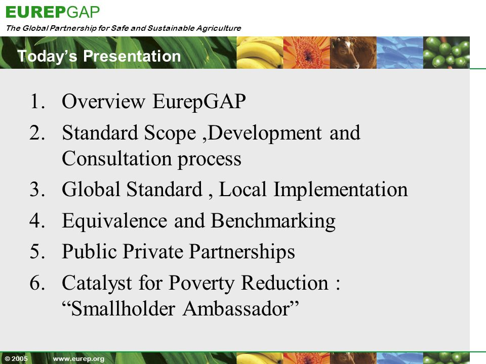 The Global Partnership for Safe and Sustainable Agriculture EUREP GAP © 2005 www.eurep.org Benefits- KenyaGAP Minimises costs, enables continued market access, gives Kenya competitive edge Provides Food safety confidence to retailers Helps in meeting EU legal requirements e.g.