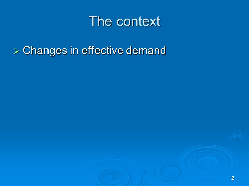 2 The context Changes in effective demand Changes in effective demand