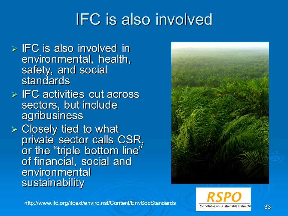 33 IFC is also involved IFC is also involved in environmental, health, safety, and social standards IFC is also involved in environmental, health, safety, and social standards IFC activities cut across sectors, but include agribusiness IFC activities cut across sectors, but include agribusiness Closely tied to what private sector calls CSR, or the triple bottom line of financial, social and environmental sustainability Closely tied to what private sector calls CSR, or the triple bottom line of financial, social and environmental sustainability