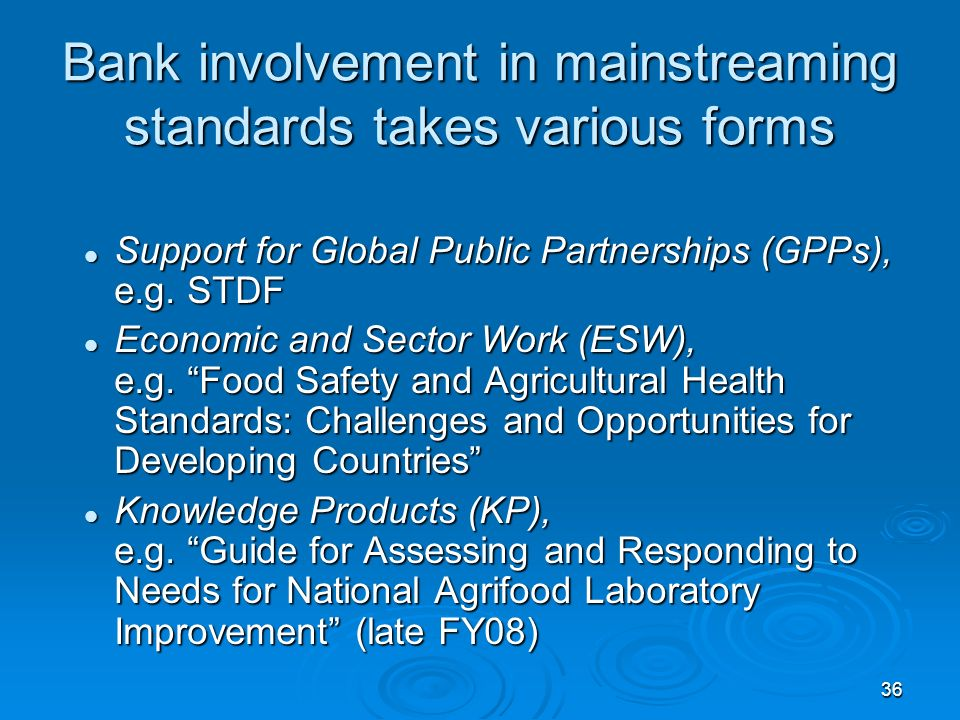36 Bank involvement in mainstreaming standards takes various forms Support for Global Public Partnerships (GPPs), e.g.