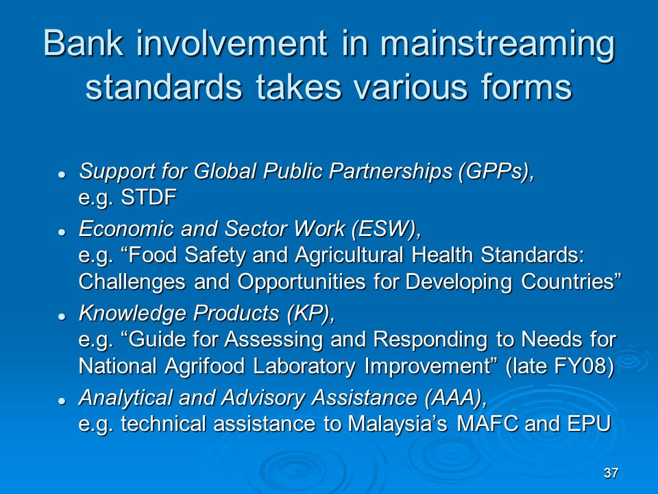 37 Bank involvement in mainstreaming standards takes various forms Support for Global Public Partnerships (GPPs), e.g.