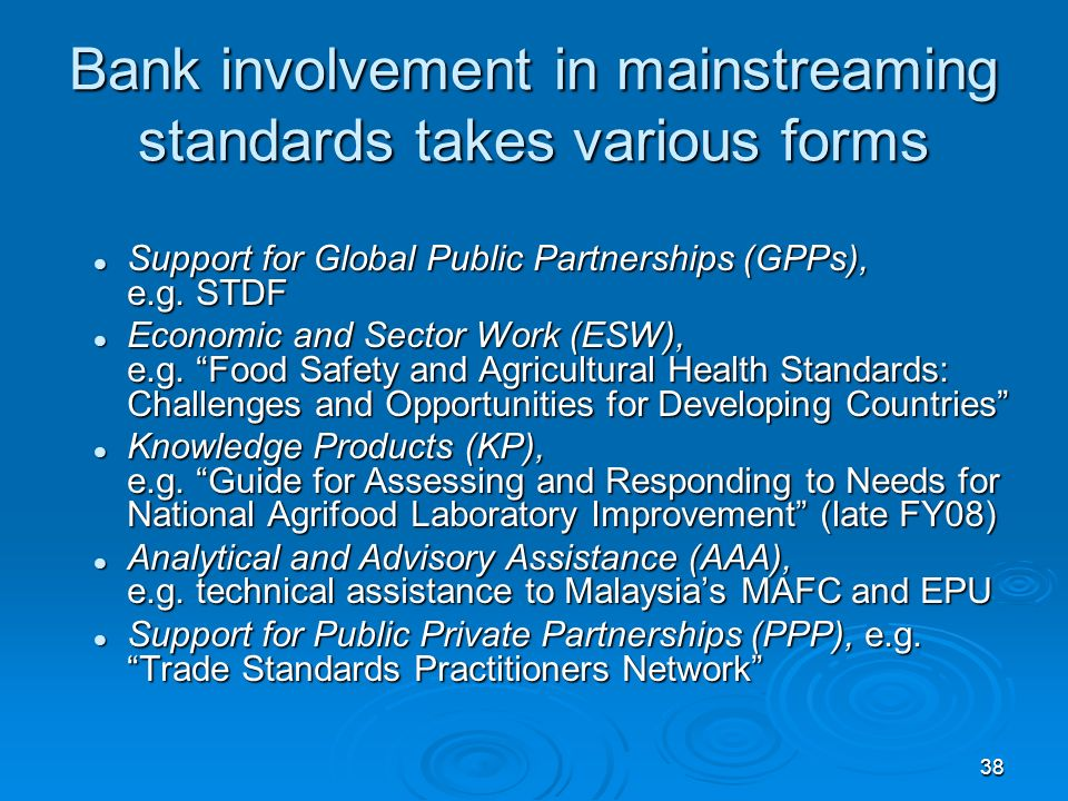 38 Bank involvement in mainstreaming standards takes various forms Support for Global Public Partnerships (GPPs), e.g.