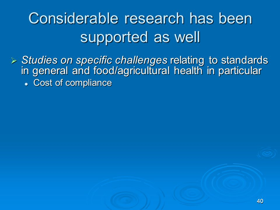 40 Considerable research has been supported as well Studies on specific challenges relating to standards in general and food/agricultural health in particular Studies on specific challenges relating to standards in general and food/agricultural health in particular Cost of compliance Cost of compliance