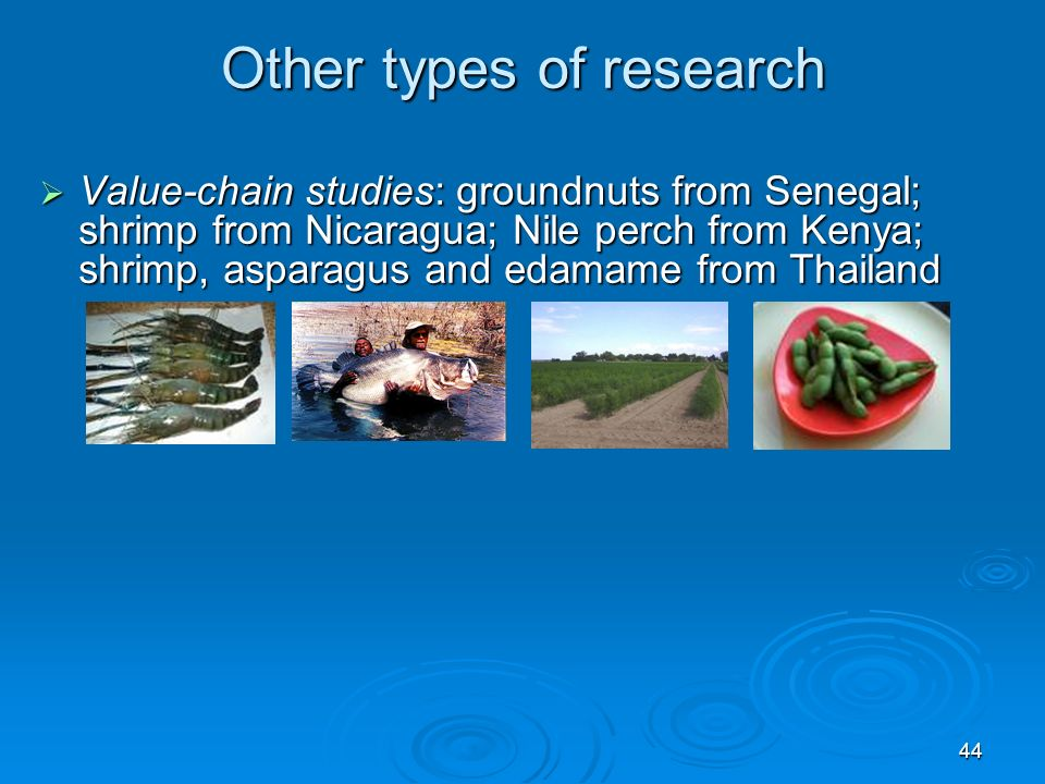 44 Other types of research Value-chain studies: groundnuts from Senegal; shrimp from Nicaragua; Nile perch from Kenya; shrimp, asparagus and edamame from Thailand Value-chain studies: groundnuts from Senegal; shrimp from Nicaragua; Nile perch from Kenya; shrimp, asparagus and edamame from Thailand