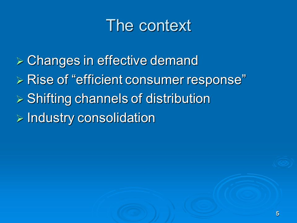 5 The context Changes in effective demand Changes in effective demand Rise of efficient consumer response Rise of efficient consumer response Shifting channels of distribution Shifting channels of distribution Industry consolidation Industry consolidation