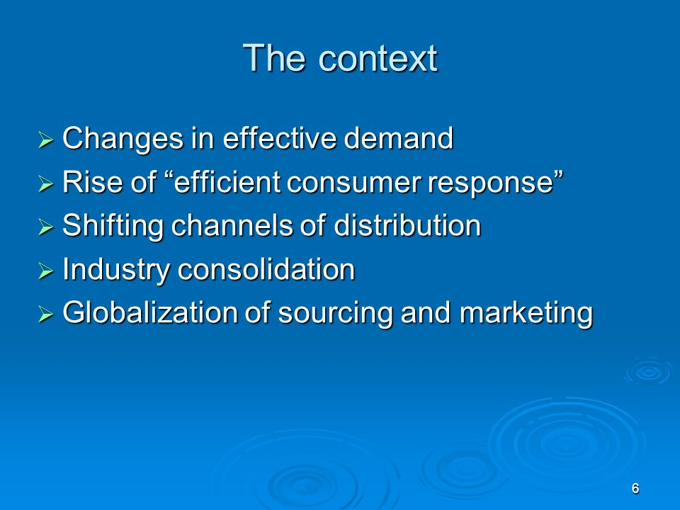 6 The context Changes in effective demand Changes in effective demand Rise of efficient consumer response Rise of efficient consumer response Shifting channels of distribution Shifting channels of distribution Industry consolidation Industry consolidation Globalization of sourcing and marketing Globalization of sourcing and marketing