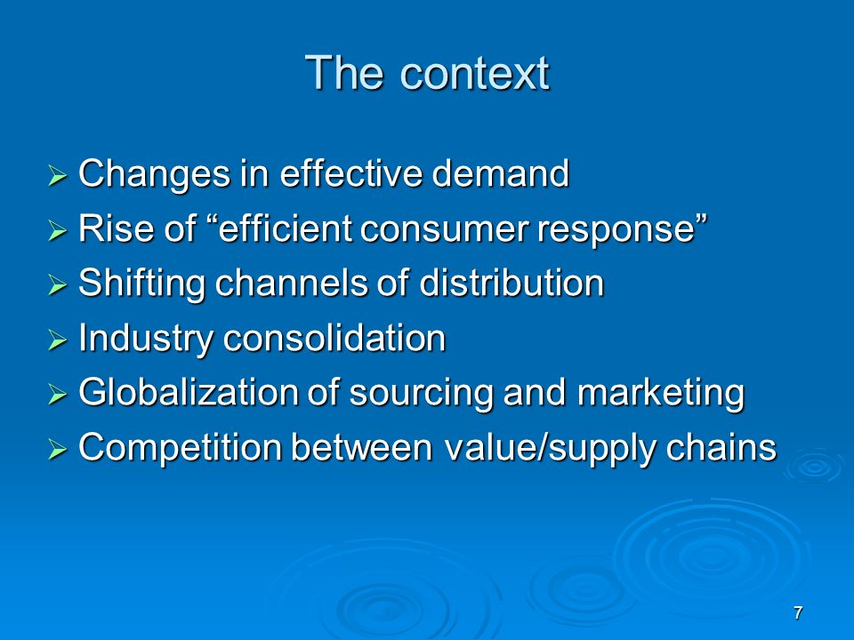7 The context Changes in effective demand Changes in effective demand Rise of efficient consumer response Rise of efficient consumer response Shifting channels of distribution Shifting channels of distribution Industry consolidation Industry consolidation Globalization of sourcing and marketing Globalization of sourcing and marketing Competition between value/supply chains Competition between value/supply chains