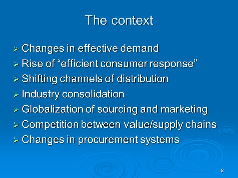 8 The context Changes in effective demand Changes in effective demand Rise of efficient consumer response Rise of efficient consumer response Shifting channels of distribution Shifting channels of distribution Industry consolidation Industry consolidation Globalization of sourcing and marketing Globalization of sourcing and marketing Competition between value/supply chains Competition between value/supply chains Changes in procurement systems Changes in procurement systems