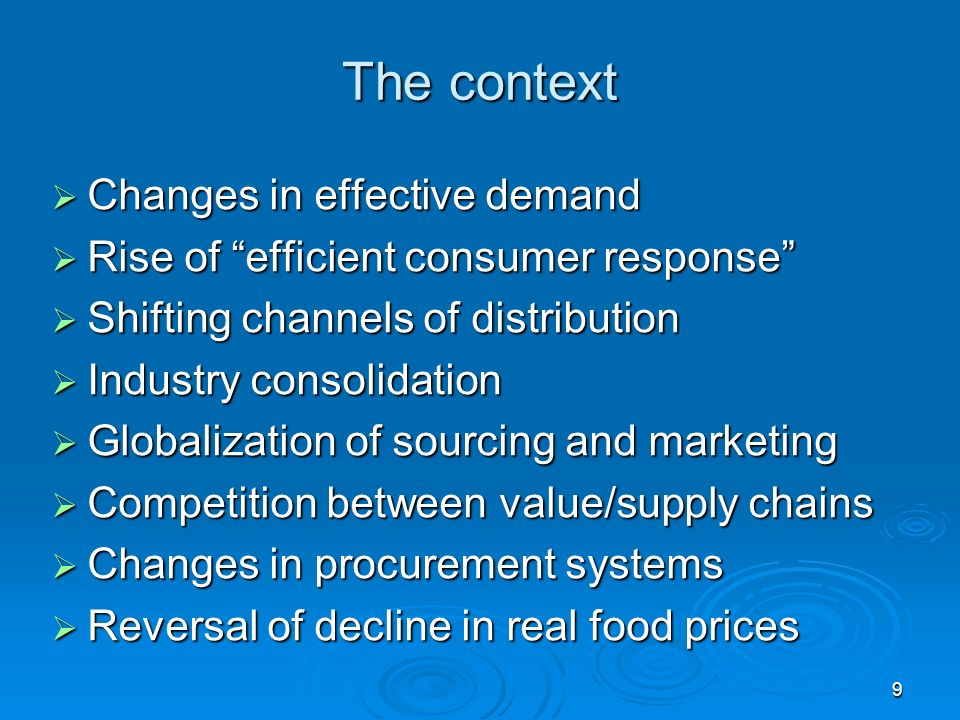 9 The context Changes in effective demand Changes in effective demand Rise of efficient consumer response Rise of efficient consumer response Shifting channels of distribution Shifting channels of distribution Industry consolidation Industry consolidation Globalization of sourcing and marketing Globalization of sourcing and marketing Competition between value/supply chains Competition between value/supply chains Changes in procurement systems Changes in procurement systems Reversal of decline in real food prices Reversal of decline in real food prices