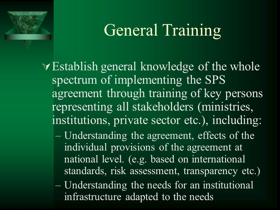 General Training Establish general knowledge of the whole spectrum of implementing the SPS agreement through training of key persons representing all stakeholders (ministries, institutions, private sector etc.), including: –Understanding the agreement, effects of the individual provisions of the agreement at national level.
