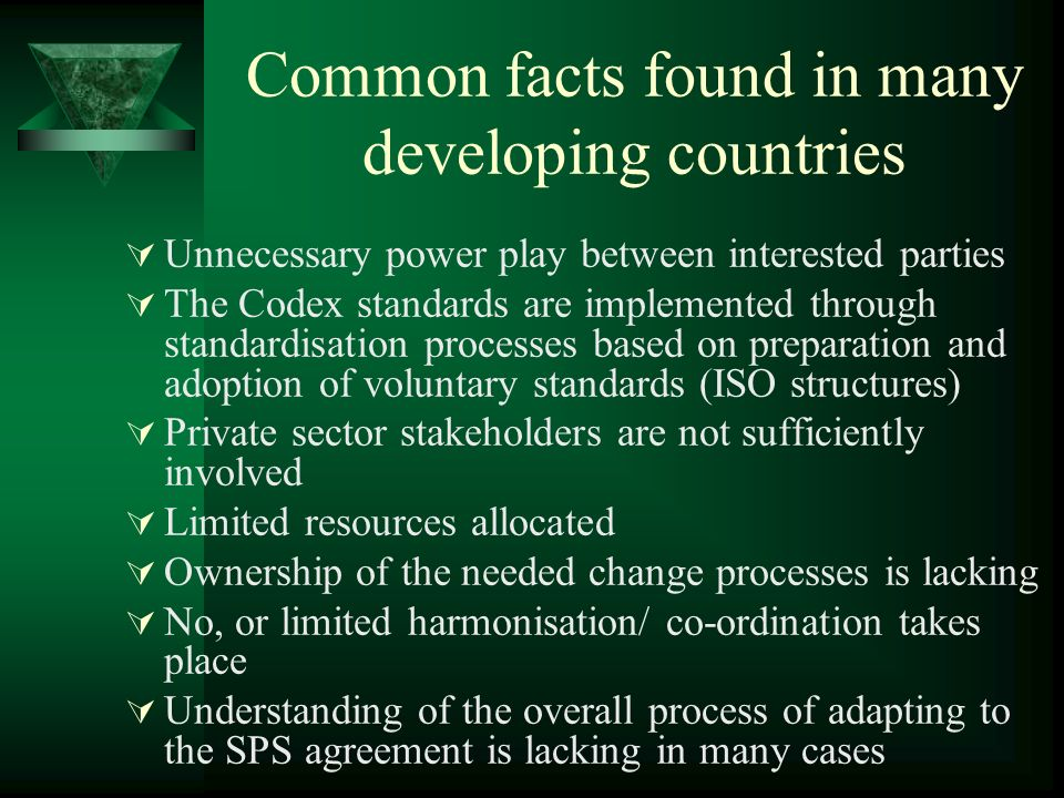 Common facts found in many developing countries Unnecessary power play between interested parties The Codex standards are implemented through standardisation processes based on preparation and adoption of voluntary standards (ISO structures) Private sector stakeholders are not sufficiently involved Limited resources allocated Ownership of the needed change processes is lacking No, or limited harmonisation/ co-ordination takes place Understanding of the overall process of adapting to the SPS agreement is lacking in many cases
