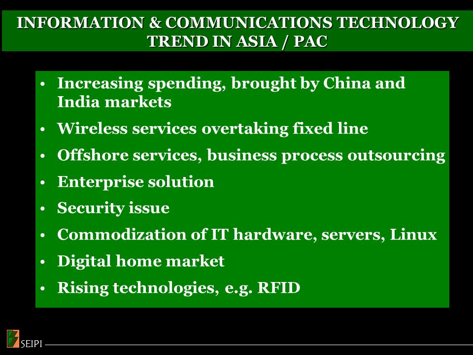 INFORMATION & COMMUNICATIONS TECHNOLOGY TREND IN ASIA / PAC Increasing spending, brought by China and India markets Wireless services overtaking fixed line Offshore services, business process outsourcing Enterprise solution Security issue Commodization of IT hardware, servers, Linux Digital home market Rising technologies, e.g.