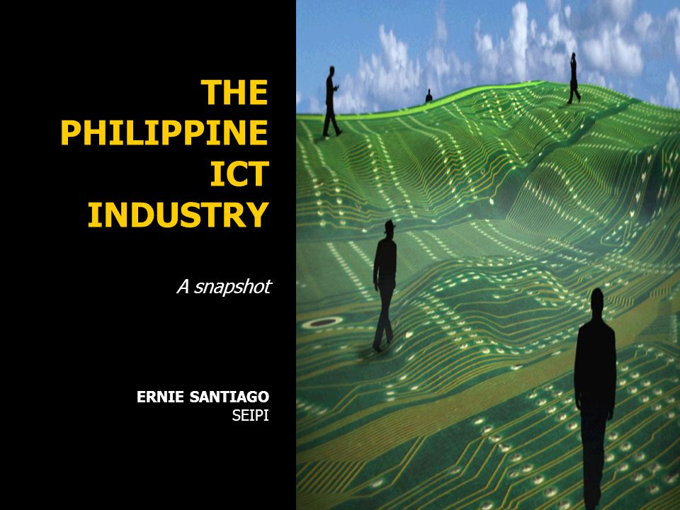 THE PHILIPPINE ICT INDUSTRY A snapshot ERNIE SANTIAGO SEIPI