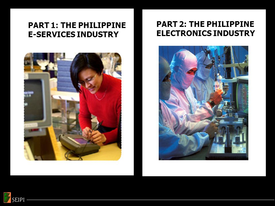 Sources: Philippine Board of Investments (BOI) & Philippine Economic Zone Authority (PEZA) INVESTMENTS IN THE ELECTRONICS INDUSTRY SEIPI 2003 230 M 2004 443 M 2005 776 M 2006 747 M YEARINVESTMENTS US$ 40 M 220 M 1.290 B 2.160 B 1.080 B 1.470 B 670 M 790 M 1.240 B 720 M 270 M 1992 1993 1994 1995 1996 1997 1998 1999 2000 2001 2002