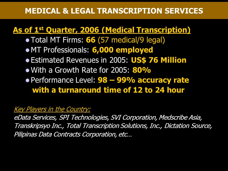 MEDICAL & LEGAL TRANSCRIPTION SERVICES As of 1 st Quarter, 2006 (Medical Transcription) Total MT Firms: 66 (57 medical/9 legal) MT Professionals: 6,000 employed Estimated Revenues in 2005: US$ 76 Million With a Growth Rate for 2005: 80% Performance Level: 98 – 99% accuracy rate with a turnaround time of 12 to 24 hour Key Players in the Country: eData Services, SPI Technologies, SVI Corporation, Medscribe Asia, Transkripsyo Inc., Total Transcription Solutions, Inc., Dictation Source, Pilipinas Data Contracts Corporation, etc…