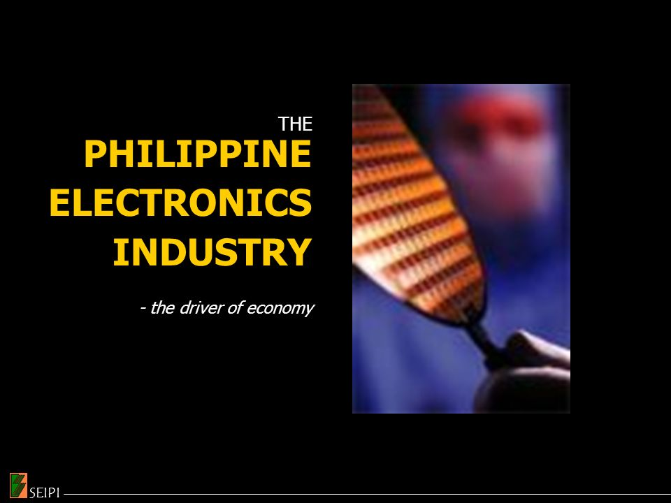 THE PHILIPPINE ELECTRONICS INDUSTRY - the driver of economy SEIPI