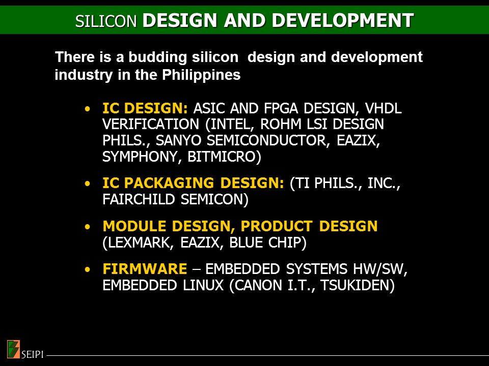 IC DESIGN: ASIC AND FPGA DESIGN, VHDL VERIFICATION (INTEL, ROHM LSI DESIGN PHILS., SANYO SEMICONDUCTOR, EAZIX, SYMPHONY, BITMICRO) IC PACKAGING DESIGN: (TI PHILS., INC., FAIRCHILD SEMICON) MODULE DESIGN, PRODUCT DESIGN (LEXMARK, EAZIX, BLUE CHIP) FIRMWARE – EMBEDDED SYSTEMS HW/SW, EMBEDDED LINUX (CANON I.T., TSUKIDEN) There is a budding silicon design and development industry in the Philippines SILICON DESIGN AND DEVELOPMENT SEIPI