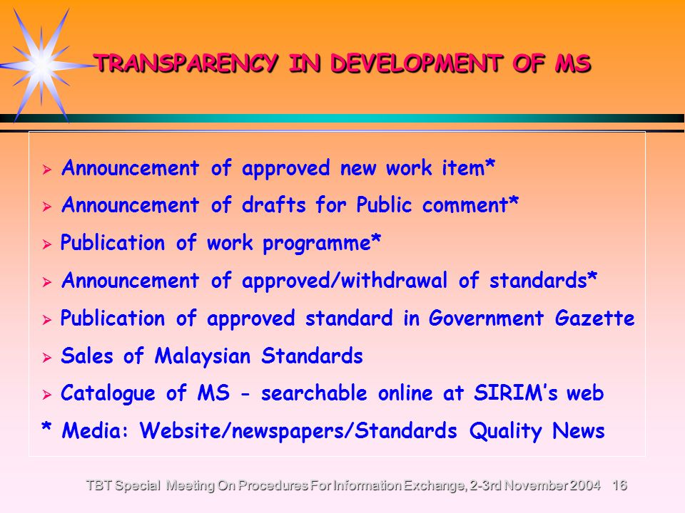 TBT Special Meeting On Procedures For Information Exchange, 2-3rd November 200415 TRANSPARENCY (Para J of CGP) TRANSPARENCY (Para J of CGP) Publication of work programme - Work programme is published in Standards and Quality News and SIRIM Berhads website http://www.sirim.my - Approved new work items are announced in news paper and SIRIM Berhad website http://www.sirim.my