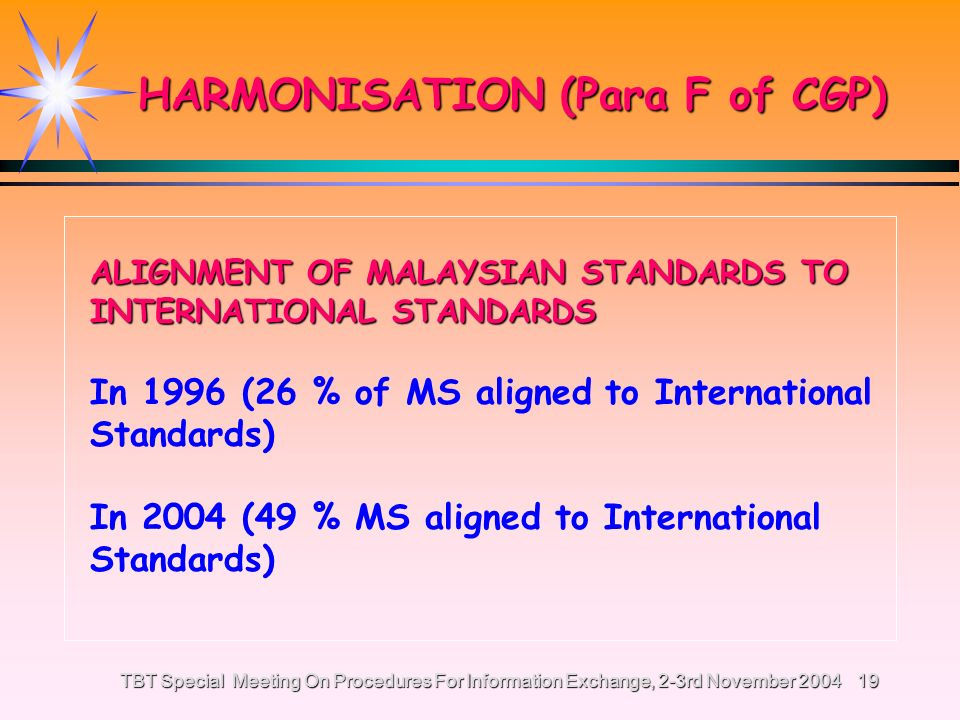 TBT Special Meeting On Procedures For Information Exchange, 2-3rd November 200418 HARMONISATION (Para F of CGP) ALIGNMENT OF MALAYSIAN STANDARDS TO INTERNATIONAL STANDARDS It is a policy for Malaysia to adopt or use relevant parts of International Standards (where relevant) as a basis in the development of Malaysian Standards