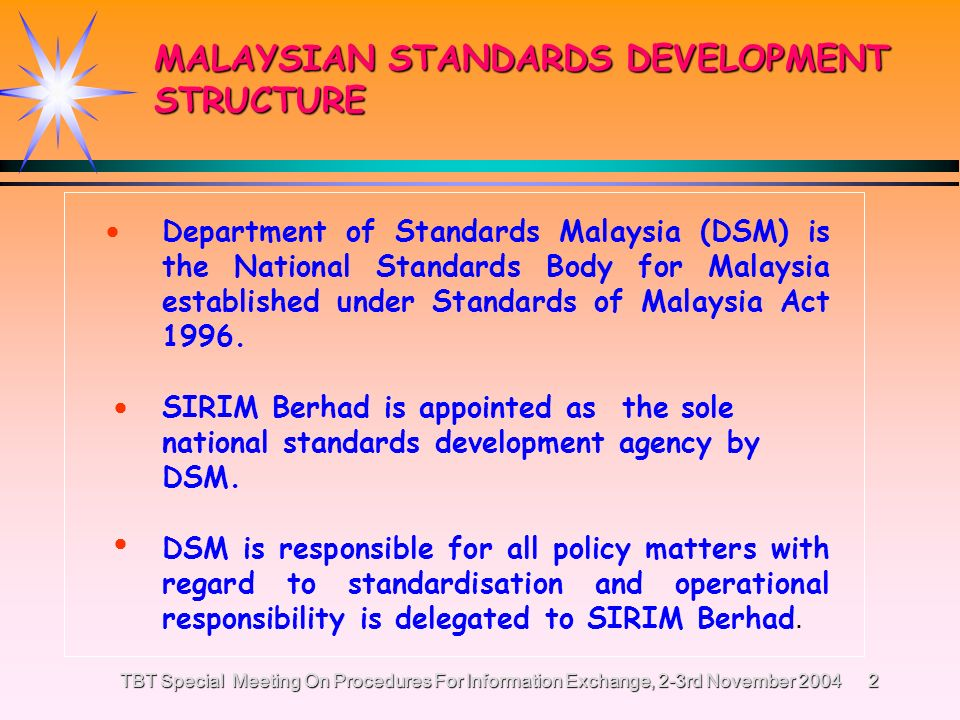 TBT Special Meeting On Procedures For Information Exchange, 2-3rd November 2004 1 MALAYSIAS EXPERIENCE IN IMPLEMENTING CODE OF GOOD PRACTICE FOR THE PREPARATION, ADOPTION AND APPLICATION OF STANDARDS, Annex 3 WTO/TBT Agreement BY SALMAH MOHD NORDIN MALAYSIAN WTO/TBT ENQUIRY POINT SIRIM BERHAD MALAYSIA