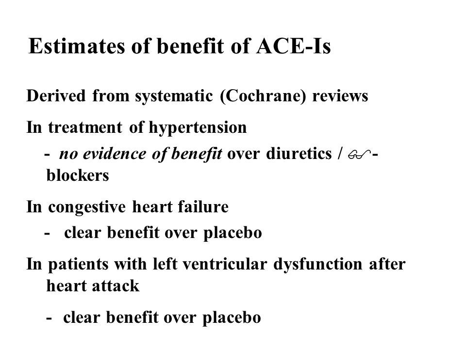 Estimates of benefit of ACE-Is Derived from systematic (Cochrane) reviews In treatment of hypertension - no evidence of benefit over diuretics / - blockers In congestive heart failure - clear benefit over placebo In patients with left ventricular dysfunction after heart attack -clear benefit over placebo