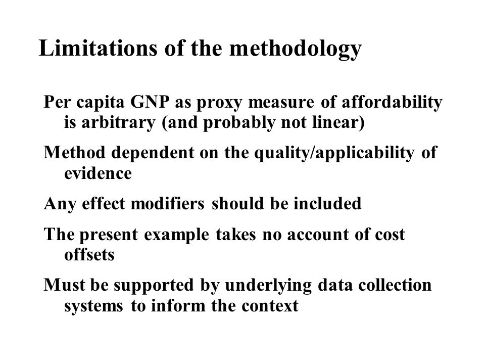 Limitations of the methodology Per capita GNP as proxy measure of affordability is arbitrary (and probably not linear) Method dependent on the quality/applicability of evidence Any effect modifiers should be included The present example takes no account of cost offsets Must be supported by underlying data collection systems to inform the context