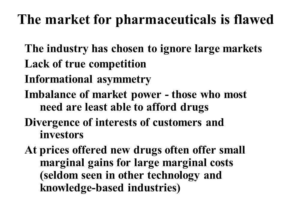 The market for pharmaceuticals is flawed The industry has chosen to ignore large markets Lack of true competition Informational asymmetry Imbalance of market power - those who most need are least able to afford drugs Divergence of interests of customers and investors At prices offered new drugs often offer small marginal gains for large marginal costs (seldom seen in other technology and knowledge-based industries)