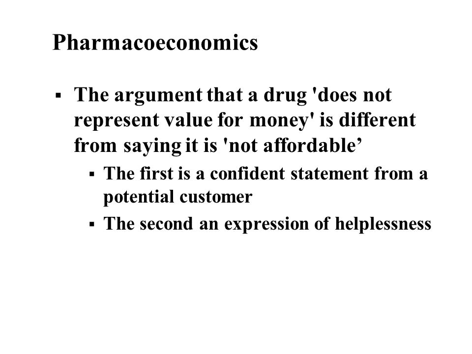 Pharmacoeconomics The argument that a drug does not represent value for money is different from saying it is not affordable The first is a confident statement from a potential customer The second an expression of helplessness