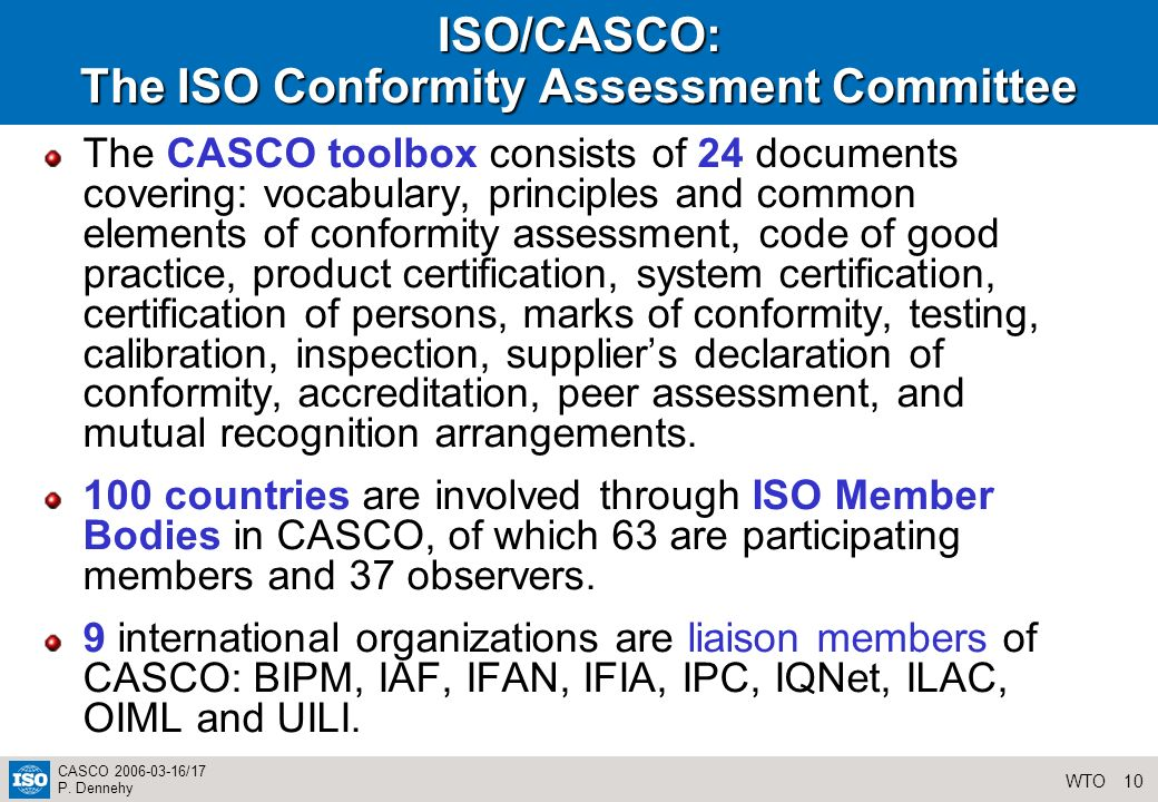 10WTO CASCO 2006-03-16/17 P. Dennehy ISO/CASCO: The ISO Conformity Assessment Committee The CASCO toolbox consists of 24 documents covering: vocabular