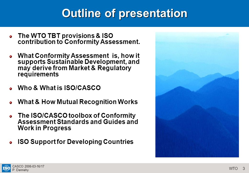 3WTO CASCO 2006-03-16/17 P. Dennehy Outline of presentation The WTO TBT provisions & ISO contribution to Conformity Assessment. What Conformity Assess