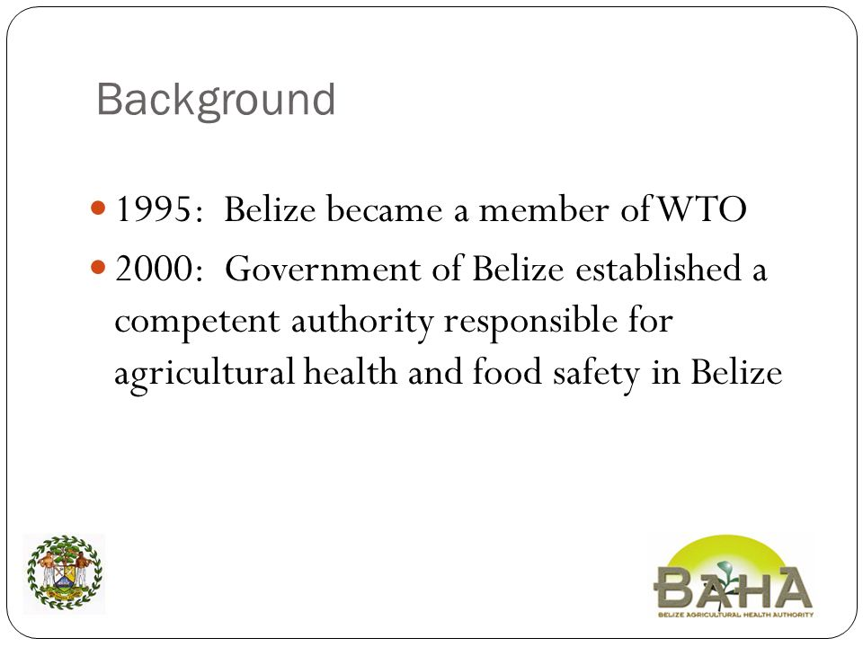 Background 1995: Belize became a member of WTO 2000: Government of Belize established a competent authority responsible for agricultural health and food safety in Belize