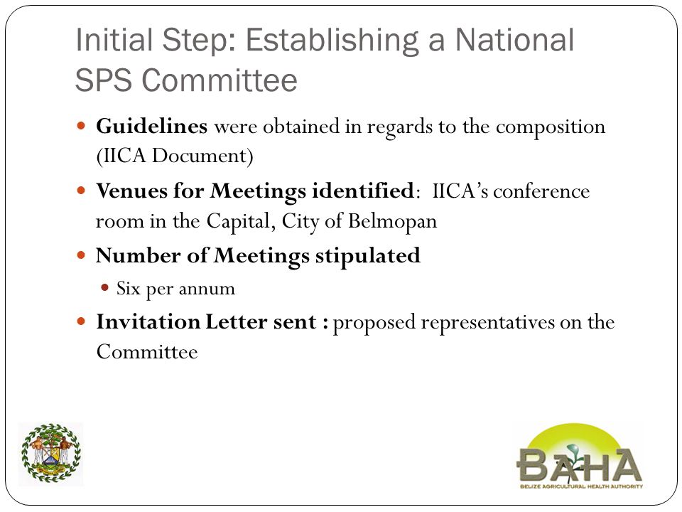 Initial Step: Establishing a National SPS Committee Guidelines were obtained in regards to the composition (IICA Document) Venues for Meetings identified: IICAs conference room in the Capital, City of Belmopan Number of Meetings stipulated Six per annum Invitation Letter sent : proposed representatives on the Committee