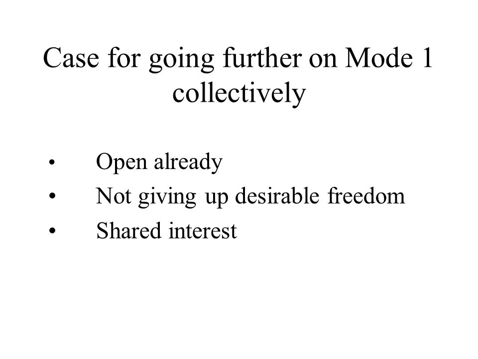 Case for going further on Mode 1 collectively Open already Not giving up desirable freedom Shared interest
