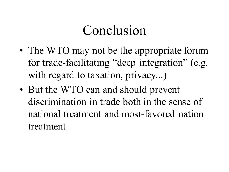 Conclusion The WTO may not be the appropriate forum for trade-facilitating deep integration (e.g. with regard to taxation, privacy...) But the WTO can