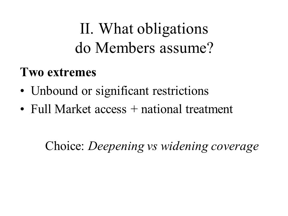 II. What obligations do Members assume? Two extremes Unbound or significant restrictions Full Market access + national treatment Choice: Deepening vs