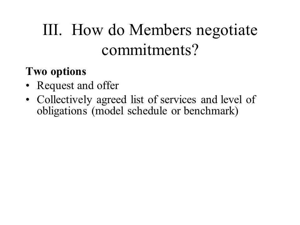 III. How do Members negotiate commitments? Two options Request and offer Collectively agreed list of services and level of obligations (model schedule