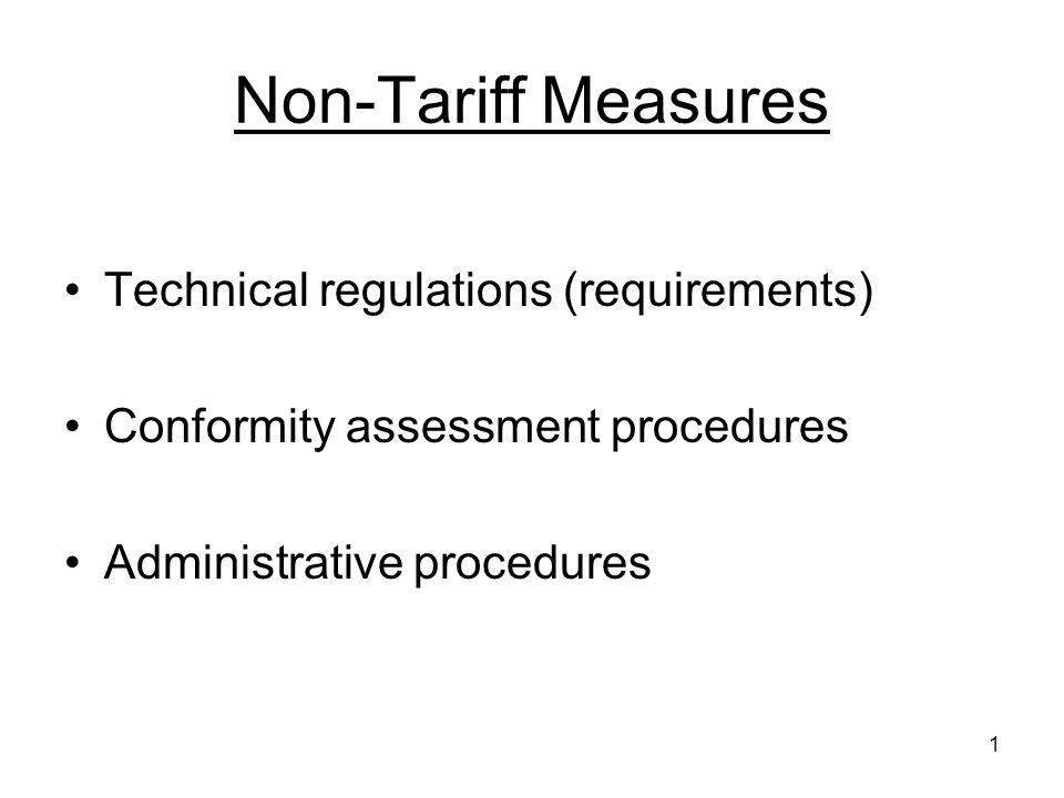 1 Non-Tariff Measures Technical regulations (requirements) Conformity assessment procedures Administrative procedures