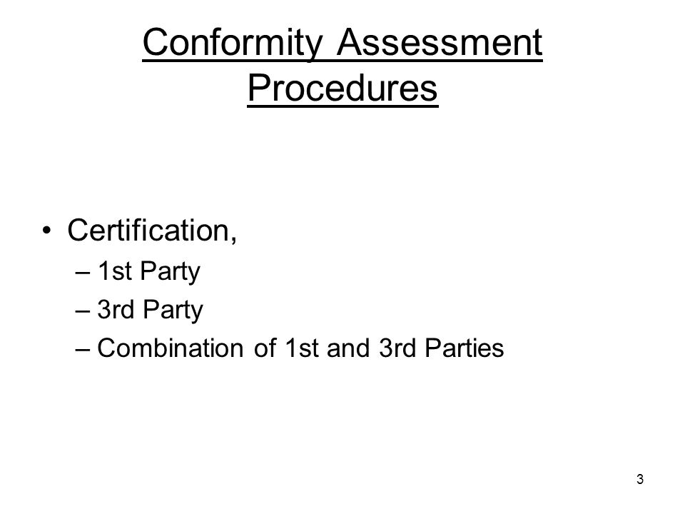 3 Conformity Assessment Procedures Certification, –1st Party –3rd Party –Combination of 1st and 3rd Parties
