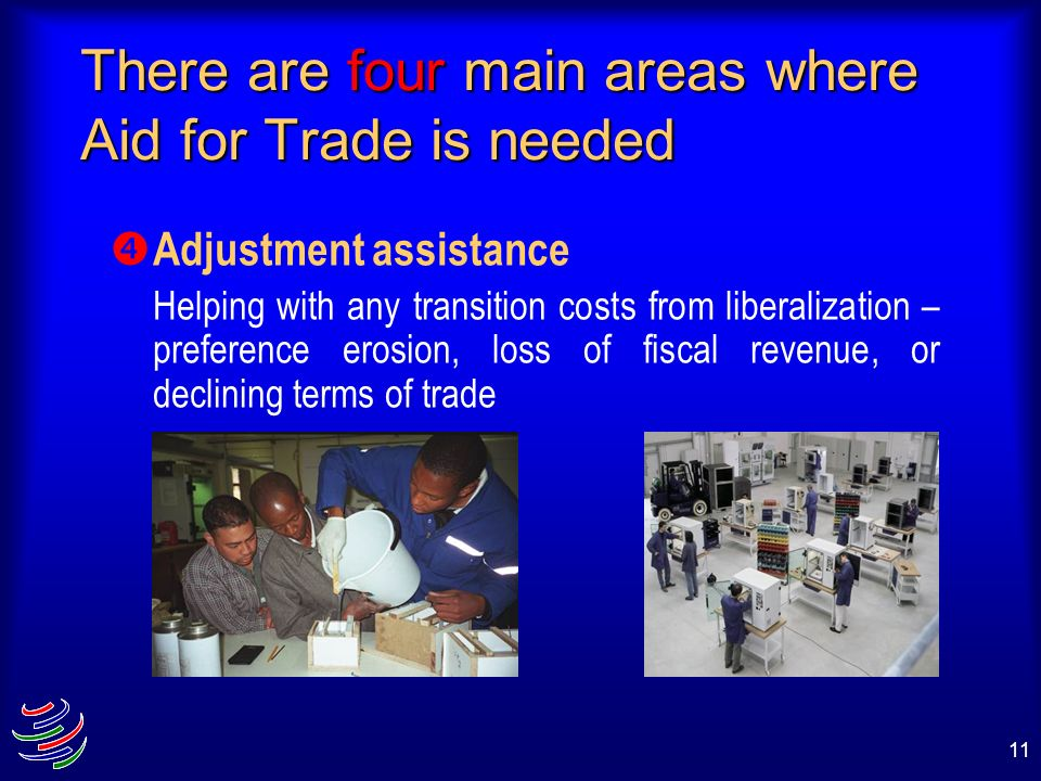 11 There are four main areas where Aid for Trade is needed Adjustment assistance Helping with any transition costs from liberalization – preference er