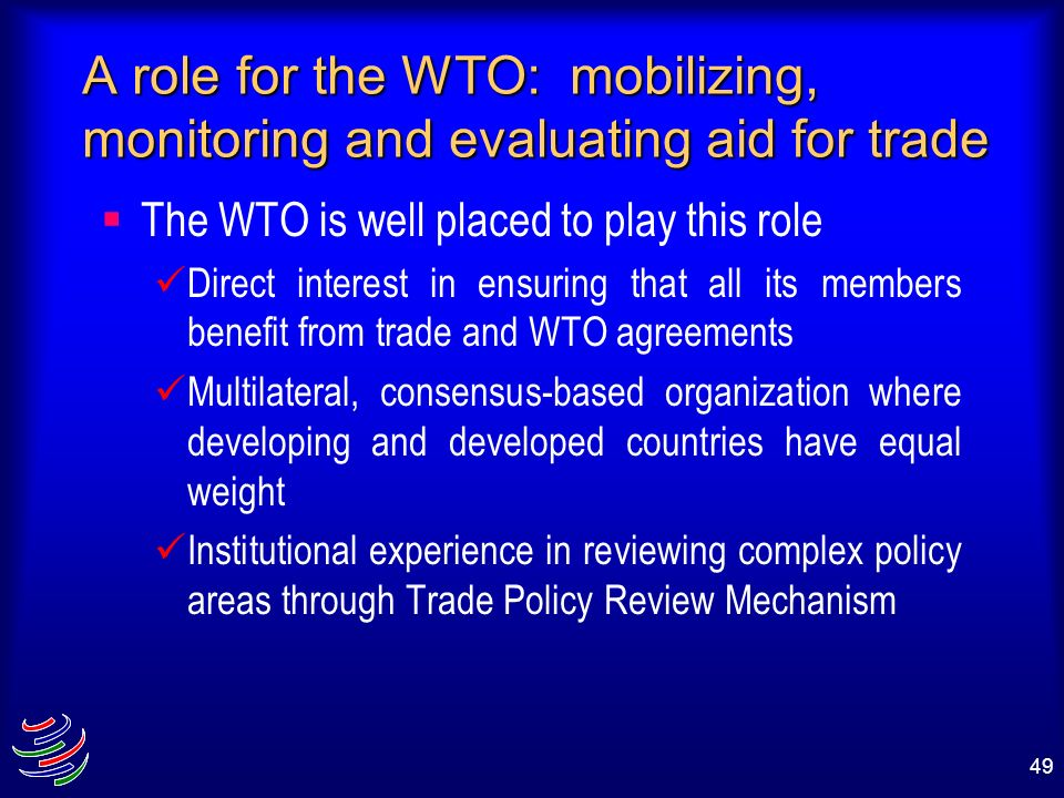 49 A role for the WTO: mobilizing, monitoring and evaluating aid for trade The WTO is well placed to play this role Direct interest in ensuring that a